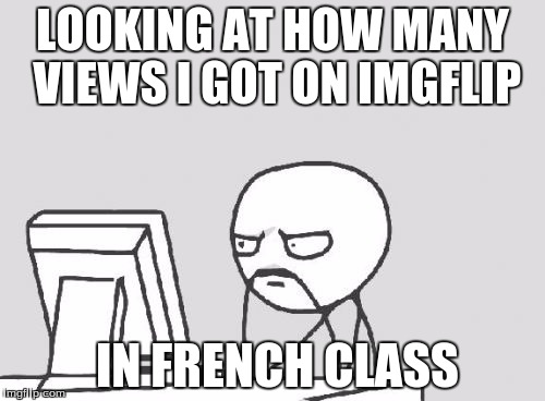 Computer Guy Meme | LOOKING AT HOW MANY VIEWS I GOT ON IMGFLIP IN FRENCH CLASS | image tagged in memes,computer guy,school,my life | made w/ Imgflip meme maker