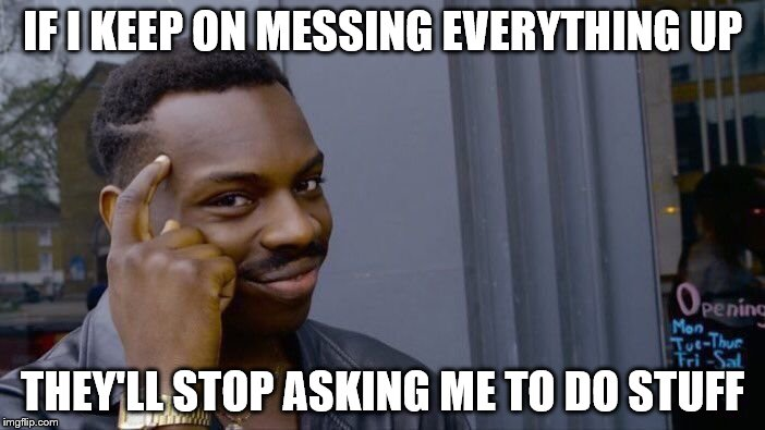 Some of my coworkers on a daily basis. People can't be this incompetent | IF I KEEP ON MESSING EVERYTHING UP THEY'LL STOP ASKING ME TO DO STUFF | image tagged in memes,roll safe think about it | made w/ Imgflip meme maker