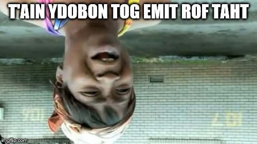 Aint Nobody Got Time For That Meme | T'AIN YDOBON TOG EMIT ROF TAHT | image tagged in memes,aint nobody got time for that | made w/ Imgflip meme maker