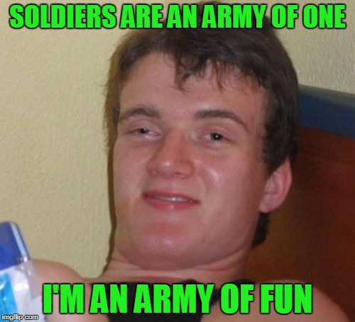 You can't handle the couth | SOLDIERS ARE AN ARMY OF ONE I'M AN ARMY OF FUN | image tagged in memes,10 guy | made w/ Imgflip meme maker