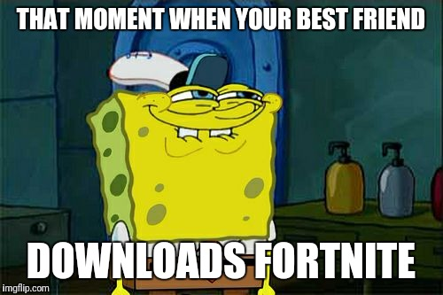 Fortnite | THAT MOMENT WHEN YOUR BEST FRIEND DOWNLOADS FORTNITE | image tagged in memes,dont you squidward | made w/ Imgflip meme maker