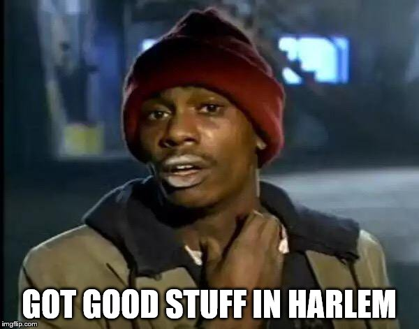 Y'all Got Any More Of That Meme | GOT GOOD STUFF IN HARLEM | image tagged in memes,y'all got any more of that | made w/ Imgflip meme maker