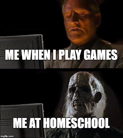 Ill Just Wait Here Meme | ME WHEN I PLAY GAMES ME AT HOMESCHOOL | image tagged in memes,ill just wait here | made w/ Imgflip meme maker