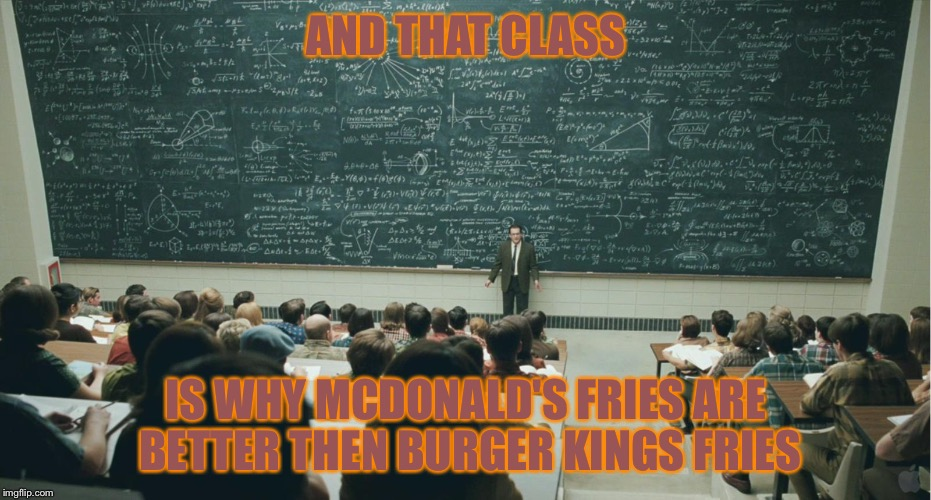 AND THAT CLASS IS WHY MCDONALD'S FRIES ARE BETTER THEN BURGER KINGS FRIES | image tagged in and that,class | made w/ Imgflip meme maker