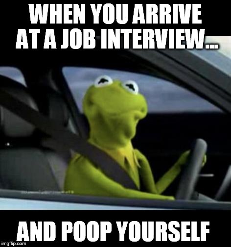 Kermit driving | WHEN YOU ARRIVE AT A JOB INTERVIEW... AND POOP YOURSELF | image tagged in kermit driving | made w/ Imgflip meme maker