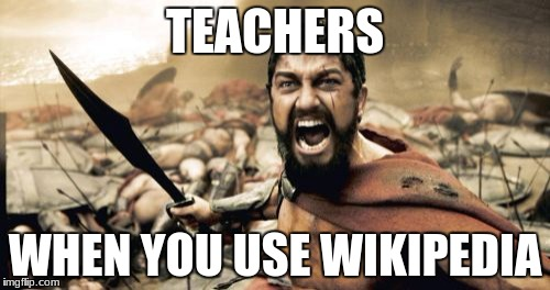 ops.... | TEACHERS WHEN YOU USE WIKIPEDIA | image tagged in memes,sparta leonidas,wikipedia | made w/ Imgflip meme maker