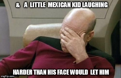 Captain Picard Facepalm Meme | &    A  LITTLE  MEXICAN KID LAUGHING HARDER THAN HIS FACE WOULD  LET HIM | image tagged in memes,captain picard facepalm | made w/ Imgflip meme maker