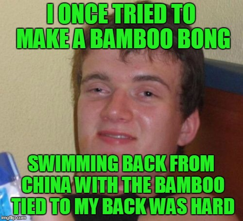 10 Guy Meme | I ONCE TRIED TO MAKE A BAMBOO BONG SWIMMING BACK FROM CHINA WITH THE BAMBOO TIED TO MY BACK WAS HARD | image tagged in memes,10 guy | made w/ Imgflip meme maker