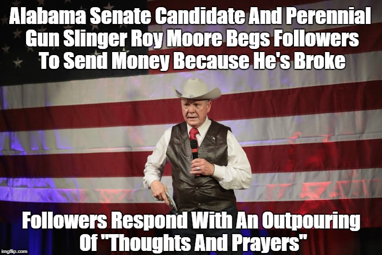 """Alabama Politician Roy Moore Begs Supporters For Money: They Respond With An Outpouring Of ""Thoughts And Prayers"" 