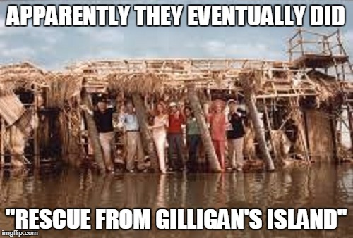 "APPARENTLY THEY EVENTUALLY DID ""RESCUE FROM GILLIGAN'S ISLAND"" 