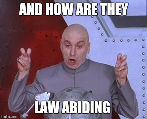 Dr Evil Laser Meme | AND HOW ARE THEY LAW ABIDING | image tagged in memes,dr evil laser | made w/ Imgflip meme maker