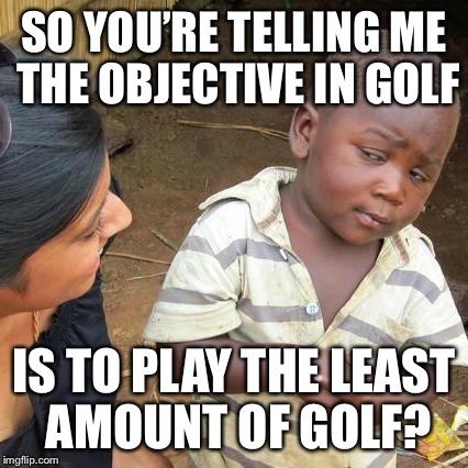 Third World Skeptical Kid Meme | SO YOU'RE TELLING ME THE OBJECTIVE IN GOLF IS TO PLAY THE LEAST AMOUNT OF GOLF? | image tagged in memes,third world skeptical kid | made w/ Imgflip meme maker