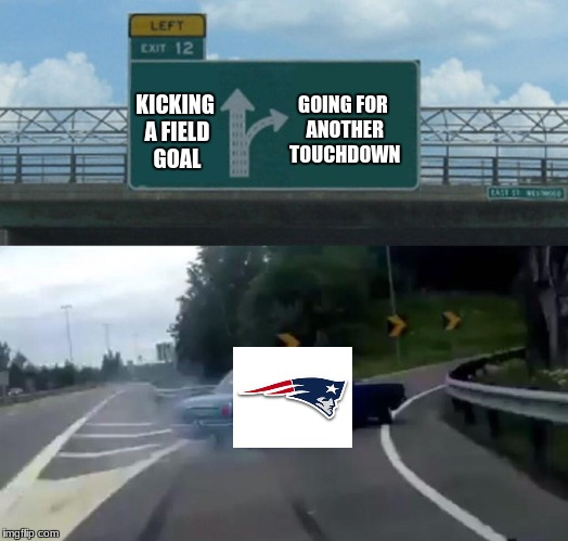 Every Patriots game | GOING FOR ANOTHER TOUCHDOWN KICKING A FIELD GOAL | image tagged in memes,left exit 12 off ramp | made w/ Imgflip meme maker