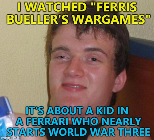 "A movie mash-up - give it a go... :) | I WATCHED ""FERRIS BUELLER'S WARGAMES"" IT'S ABOUT A KID IN A FERRARI WHO NEARLY STARTS WORLD WAR THREE 