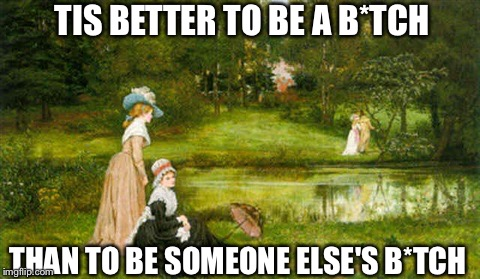 'Tis better (in honor of women's day) |  TIS BETTER TO BE A B*TCH; THAN TO BE SOMEONE ELSE'S B*TCH | image tagged in 'tis better,women,international women's day | made w/ Imgflip meme maker