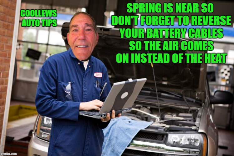 Spring is near so don't forget to reverse your battery cables so the air comes on instead of the heat | SPRING IS NEAR SO DON'T FORGET TO REVERSE YOUR BATTERY CABLES SO THE AIR COMES ON INSTEAD OF THE HEAT COOLLEWS AUTO TIPS | image tagged in auto | made w/ Imgflip meme maker