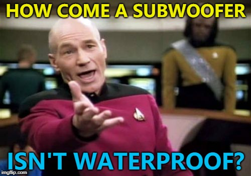 A submarine is... :) | HOW COME A SUBWOOFER ISN'T WATERPROOF? | image tagged in memes,picard wtf,subwoofer,waterproof | made w/ Imgflip meme maker