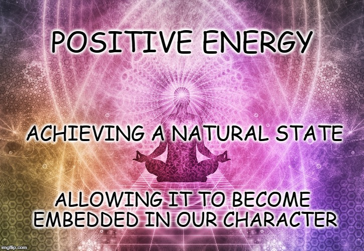 Aura of Positive Energy | POSITIVE ENERGY ALLOWING IT TO BECOME EMBEDDED IN OUR CHARACTER ACHIEVING A NATURAL STATE | image tagged in life,goals,meditation,positive,motivation,inspirational | made w/ Imgflip meme maker
