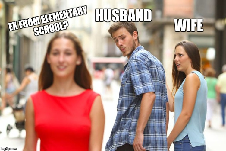 Distracted Boyfriend Meme | HUSBAND WIFE EX FROM ELEMENTARY SCHOOL? | image tagged in memes,distracted boyfriend | made w/ Imgflip meme maker