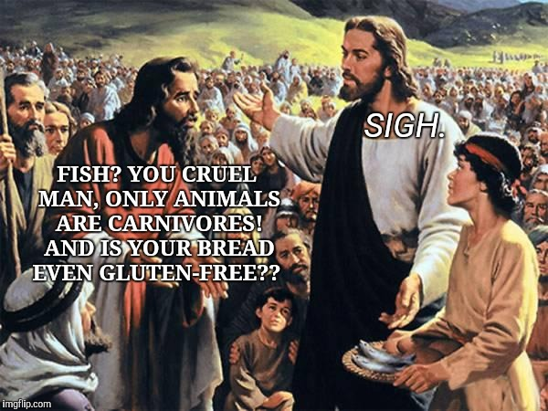 FISH? YOU CRUEL MAN, ONLY ANIMALS ARE CARNIVORES! AND IS YOUR BREAD EVEN GLUTEN-FREE?? SIGH. | image tagged in when preachings collide | made w/ Imgflip meme maker