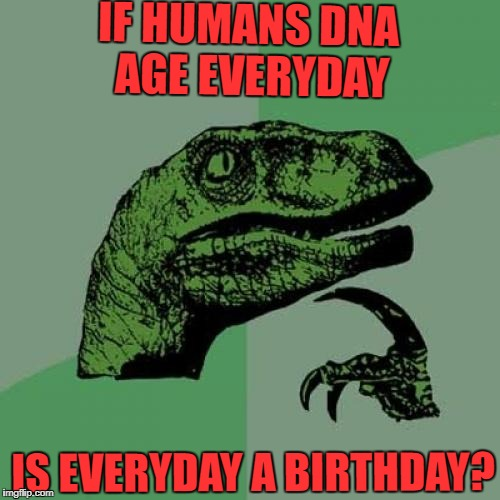 Philosoraptor Meme | IF HUMANS DNA AGE EVERYDAY IS EVERYDAY A BIRTHDAY? | image tagged in memes,philosoraptor | made w/ Imgflip meme maker