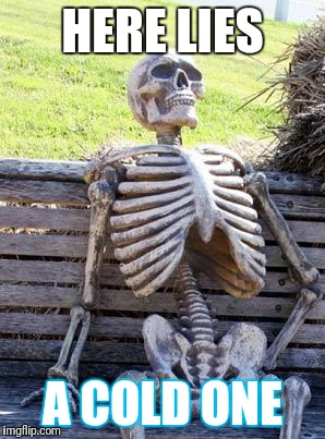 Waiting Skeleton Meme | HERE LIES A COLD ONE | image tagged in memes,waiting skeleton | made w/ Imgflip meme maker