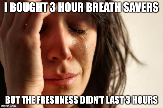 First World Problems Meme | I BOUGHT 3 HOUR BREATH SAVERS BUT THE FRESHNESS DIDN'T LAST 3 HOURS | image tagged in memes,first world problems | made w/ Imgflip meme maker