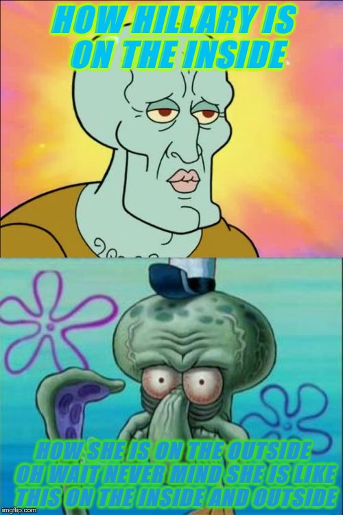 Squidward | HOW HILLARY IS ON THE INSIDE HOW SHE IS ON THE OUTSIDE OH WAIT NEVER MIND SHE IS LIKE THIS ON THE INSIDE AND OUTSIDE | image tagged in memes,squidward | made w/ Imgflip meme maker