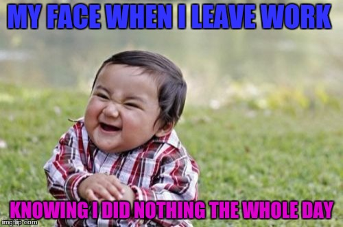 work work mmmmmm work | MY FACE WHEN I LEAVE WORK KNOWING I DID NOTHING THE WHOLE DAY | image tagged in memes,evil toddler,funny,work | made w/ Imgflip meme maker