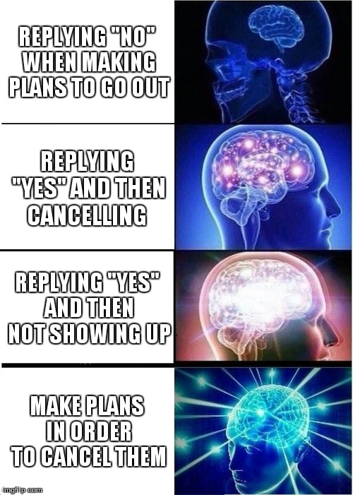 "Expanding Brain Meme | REPLYING ""NO"" WHEN MAKING PLANS TO GO OUT REPLYING ""YES"" AND THEN CANCELLING REPLYING ""YES"" AND THEN NOT SHOWING UP MAKE PLANS IN ORDER TO C 