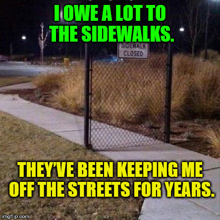 Off the streets | I OWE A LOT TO THE SIDEWALKS. THEY'VE BEEN KEEPING ME OFF THE STREETS FOR YEARS. | image tagged in sidewalk closed,bad joke,bad pun,humor,old joke,lame | made w/ Imgflip meme maker