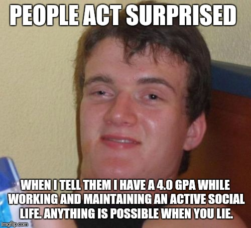 10 Guy Meme | PEOPLE ACT SURPRISED WHEN I TELL THEM I HAVE A 4.0 GPA WHILE WORKING AND MAINTAINING AN ACTIVE SOCIAL LIFE. ANYTHING IS POSSIBLE WHEN YOU LI | image tagged in memes,10 guy,funny | made w/ Imgflip meme maker