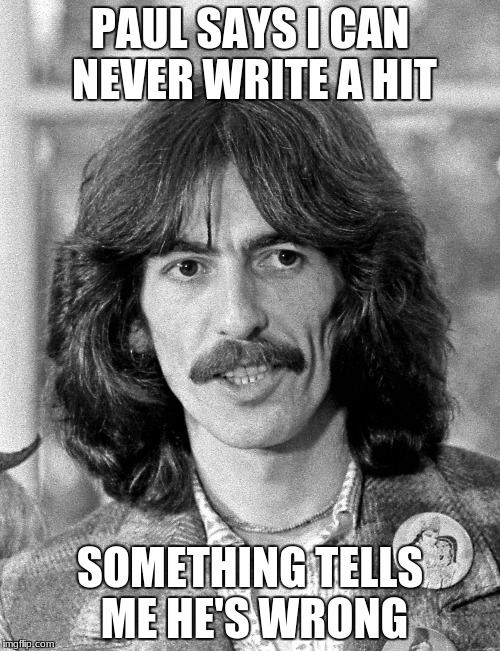 George Harrison  | PAUL SAYS I CAN NEVER WRITE A HIT SOMETHING TELLS ME HE'S WRONG | image tagged in george harrison | made w/ Imgflip meme maker
