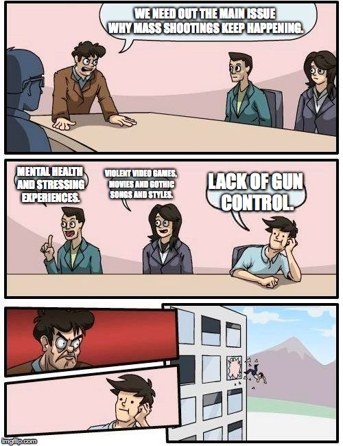 Meanwhile in the United States of America... | WE NEED OUT THE MAIN ISSUE WHY MASS SHOOTINGS KEEP HAPPENING. MENTAL HEALTH AND STRESSING EXPERIENCES. VIOLENT VIDEO GAMES, MOVIES AND GOTHI | image tagged in memes,boardroom meeting suggestion | made w/ Imgflip meme maker