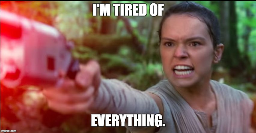 I'M TIRED OF EVERYTHING. | image tagged in rey star wars daisy ridley | made w/ Imgflip meme maker