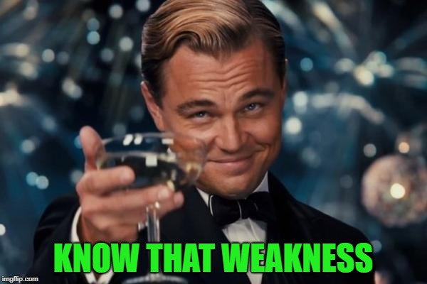 Leonardo Dicaprio Cheers Meme | KNOW THAT WEAKNESS | image tagged in memes,leonardo dicaprio cheers | made w/ Imgflip meme maker