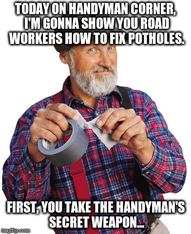 Red Green can fix Michigan's roads | TODAY ON HANDYMAN CORNER, I'M GONNA SHOW YOU ROAD WORKERS HOW TO FIX POTHOLES. FIRST, YOU TAKE THE HANDYMAN'S SECRET WEAPON... | image tagged in red green mouth shut | made w/ Imgflip meme maker