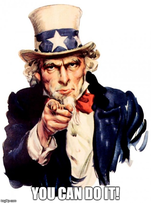 Uncle Sam Meme | YOU CAN DO IT! | image tagged in memes,uncle sam | made w/ Imgflip meme maker