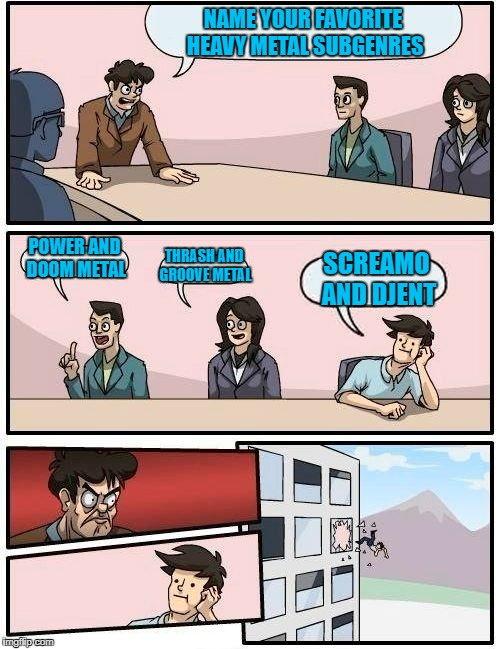 Boardroom Meeting Suggestion #2, Metal Mania Week (March 9-16) A PowerMetalhead & DoctorDoomsday180 event | NAME YOUR FAVORITE HEAVY METAL SUBGENRES POWER AND DOOM METAL THRASH AND GROOVE METAL SCREAMO AND DJENT | image tagged in memes,boardroom meeting suggestion,powermetalhead,doctordoomsday180,metal mania week,heavy metal | made w/ Imgflip meme maker