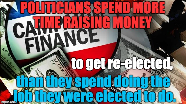 Campaign Finance Reform | POLITICIANS SPEND MORE TIME RAISING MONEY than they spend doing the job they were elected to do. to get re-elected, | image tagged in money,politics | made w/ Imgflip meme maker