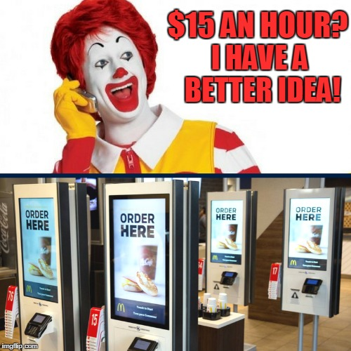 Raising minimum wages harms young and low skill workers because they can't get a job. | $15 AN HOUR? I HAVE A BETTER IDEA! | image tagged in ronald mcdonald,mcdonald's,minimum wage,fight for fifteen,memes | made w/ Imgflip meme maker