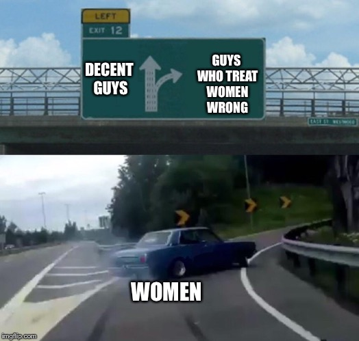 Left Exit 12 Off Ramp Meme | DECENT GUYS GUYS WHO TREAT WOMEN WRONG WOMEN | image tagged in memes,left exit 12 off ramp | made w/ Imgflip meme maker