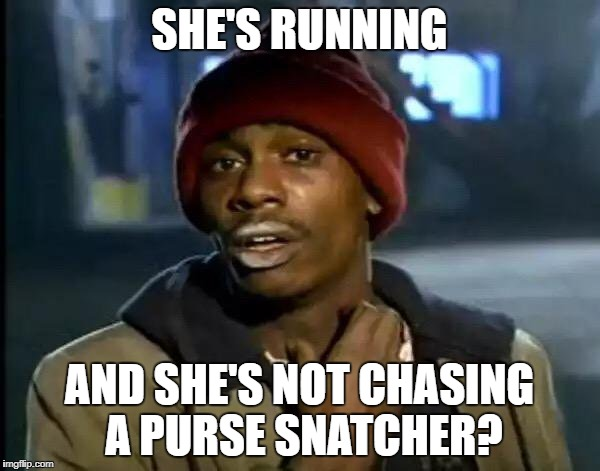 Y'all Got Any More Of That Meme | SHE'S RUNNING AND SHE'S NOT CHASING A PURSE SNATCHER? | image tagged in memes,y'all got any more of that | made w/ Imgflip meme maker