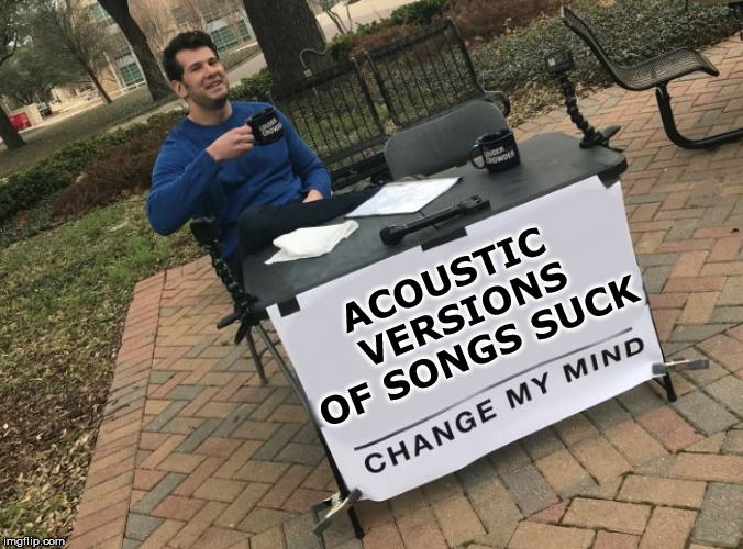 Music Week, March 5-11, a Phantasmemegoric & thecoffeemaster Event | ACOUSTIC VERSIONS OF SONGS SUCK | image tagged in change my mind crowder,music week,songs,funny,meme | made w/ Imgflip meme maker