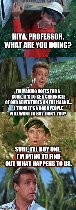 Uh... | HIYA, PROFESSOR. WHAT ARE YOU DOING? SURE, I'LL BUY ONE. I'M DYING TO FIND OUT WHAT HAPPENS TO US. I'M MAKING NOTES FOR A BOOK. IT'S TO BE A | image tagged in gilligans's island,professor,writing book,books,adventure time | made w/ Imgflip meme maker