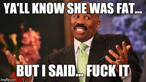 Steve Harvey Meme | YA'LL KNOW SHE WAS FAT... BUT I SAID... F**K IT | image tagged in memes,steve harvey | made w/ Imgflip meme maker