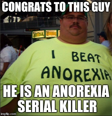 R.I.P Anorexia this guy murdered it | CONGRATS TO THIS GUY HE IS AN ANOREXIA SERIAL KILLER | image tagged in memes | made w/ Imgflip meme maker