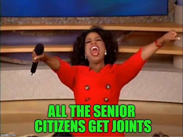 Oprah You Get A Meme | ALL THE SENIOR CITIZENS GET JOINTS | image tagged in memes,oprah you get a | made w/ Imgflip meme maker