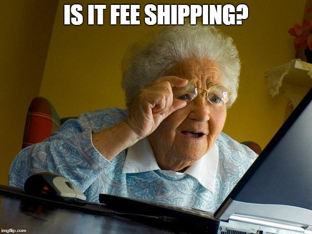 Grandma Finds The Internet Meme | IS IT FEE SHIPPING? | image tagged in memes,grandma finds the internet | made w/ Imgflip meme maker