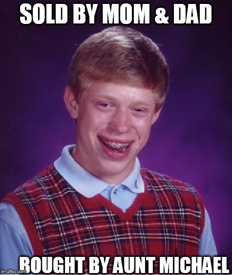 Bad Luck Brian Meme | SOLD BY MOM & DAD BOUGHT BY AUNT MICHAEL | image tagged in memes,bad luck brian | made w/ Imgflip meme maker